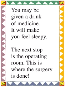 You may be given a drink of medicine. It will make you feel sleepy. The next stop is the operating room. This is where the surgery is done!